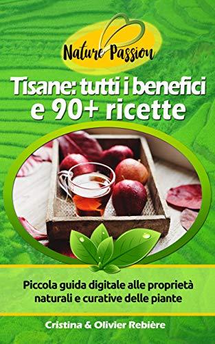 Tisane: tutti i benefici e 90+ ricette: Piccola guida digitale alle proprietà naturali e curative delle piante (eGuide Nature Vol. 4) (Italian Edition)
