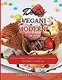 DOLCI VEGANI MODERNI: Delizie a Base Vegetale Senza Dolcificanti Raffinati e Artificiali. Vegan recipes dessert (Italian version)