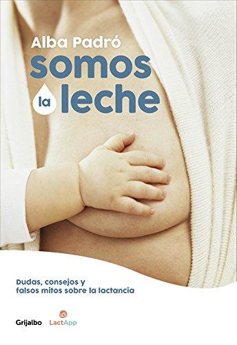 Somos la leche: Dudas, consejos y falsos mitos sobre la lactancia (Embarazo, bebé y crianza)