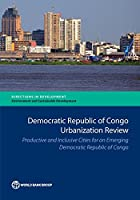 Democratic Republic of Congo Urbanization Review: Productive and Inclusive Cities for an Emerging Democratic Republic of Congo (Directions in Development: Environment and Sustainable Development)