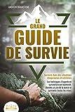LE GRAND GUIDE DE SURVIE - Survivre dans des situations dangereuses et extrêmes: Les...