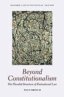 Beyond Constitutionalism: The Pluralist Structure of Postnational Law (Oxford Constitutional Theory)