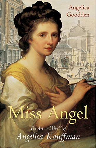 Miss Angel: The Art and World of Angelica Kauffman: The Art and World of Angelica Kauffman, Eighteenth-Century Icon