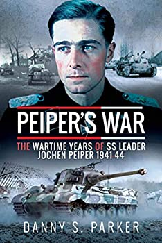 Peiper s War  The Wartime Years of SS Leader Jochen Peiper 1941–44