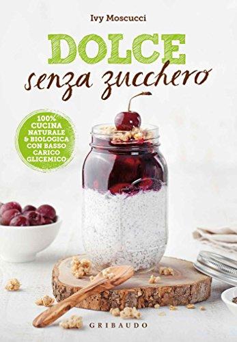 Dolce senza zucchero: 100% cucina naturale & biologica con basso carico glicemico