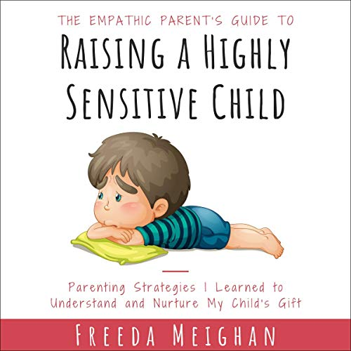 The Empathic Parent's Guide to Raising a Highly Sensitive Child cover art