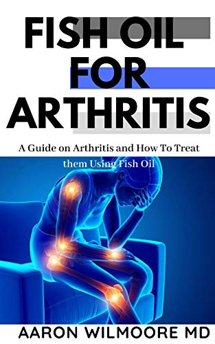 Fish Oil for Arthritis: Everything You Need To Know About Treating Arthritis Using Fish Oil (English Edition)