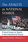 The Athlete as National Symbol: Critical Essays on Sports in the International Arena
