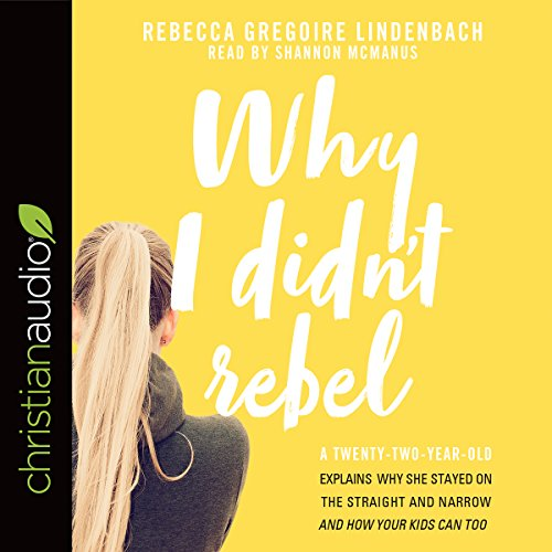 Why I Didn't Rebel     A Twenty-Two-Year-Old Explains Why She Stayed on the Straight and Narrow - and How Your Kids Can Too              By:                                                                                                                                 Rebecca Gregoire Lindenbach                               Narrated by:                                                                                                                                 Shannon McManus                      Length: 5 hrs and 26 mins     18 ratings     Overall 4.8