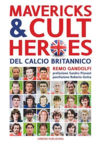 Mavericks & Cult Heroes del calcio britannico. 27 biografie di calciatori che hanno in qualche modo lasciato il segno nella storia del calcio britannico degli ultimi cinquant'anni