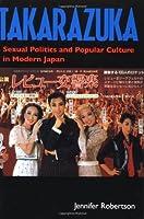 Takarazuka: Sexual Politics and Popular Culture in Modern Japan by Jennifer Robertson(1998-07-21)