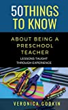 50 THINGS TO KNOW ABOUT BEING A PRESCHOOL TEACHER: LESSONS TAUGHT THROUGH EXPERIENCE (50 Things to Know Career Book 1) (English Edition)