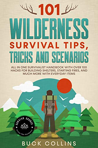 101 Wilderness Survival Tips, Tricks and Scenarios: All In One Survivalist Handbook With Over 100 Hacks For Building Shelters, Starting Fires, and Much ... Everyday Items (Survival Tactics 101 2) by [Buck Collins, Survivr Source]
