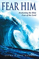 Fear Him: Awakening the Holy Fear of the Lord