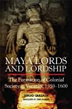 Maya Lords and Lordship: The Formation of Colonial Society in Yucatán, 1350–1600 (English Edition)