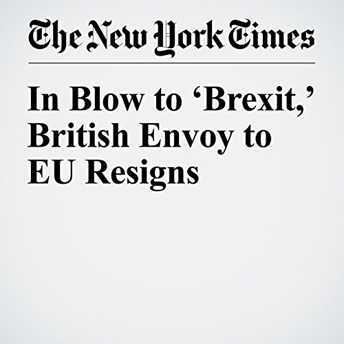 In Blow to 'Brexit,' British Envoy to EU Resigns copertina