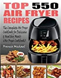 TOP 550 AIR FRYER RECIPES: The Complete Air Fryer Recipes Cookbook for Easy, Delicious and Healthy...