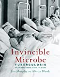 Invincible Microbe: Tuberculosis and the Never-Ending Search for a Cure - Jim Murphy