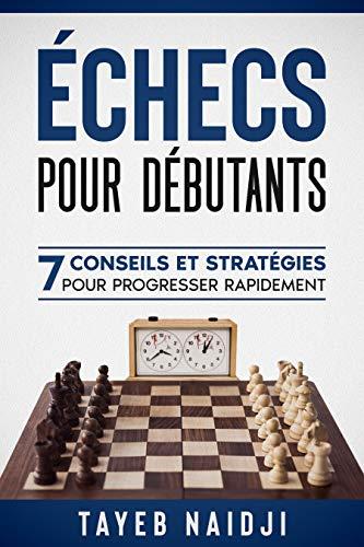 Echecs pour débutants: 7 conseils et stratégies pour progresser rapidement (Série de livres pour apprendre à mieux jouer et gagner aux échecs t. 4) (French Edition)