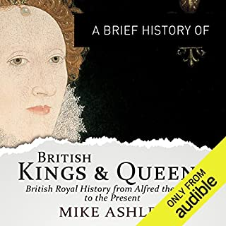 A Brief History of British Kings and Queens     Brief Histories              By:                                                                                                                                 Mike Ashley                               Narrated by:                                                                                                                                 Roger Davis                      Length: 14 hrs and 41 mins     31 ratings     Overall 4.3