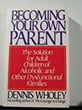 Becoming Your Own Parent: The Solution for Adult Children of Alcoholic and Other Dysfunctional Families