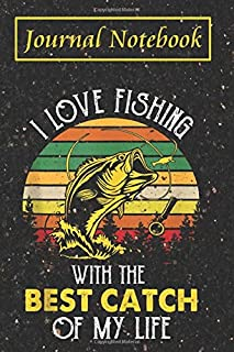 Fishing Log Book - I Love Fishing With The Best Catch Of My Life: Notebook For Fisherman To Record and Note Your Fishing E...