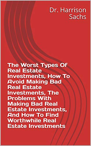 The Worst Types Of Real Estate Investments, How To Avoid Making Bad Real Estate Investments, The Problems With Making Bad Real Estate Investments, And ... Real Estate Investments (English Edition)
