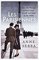 Les Parisiennes: How the Women of Paris Lived, Loved and Died in the 1940s by Anne Sebba(2016-07-14)