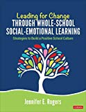 Leading for Change Through Whole-School Social-Emotional Learning: Strategies to Build a Positive School Culture - Jennifer E Rogers