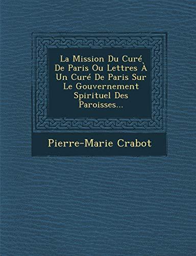 La Mission Du Cure de Paris Ou Lettres a Un Cure de Paris Sur Le Gouvernement Spirituel Des Paroisses...