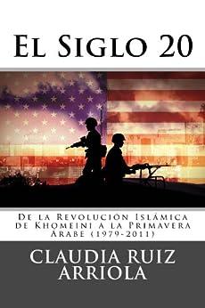 El Siglo 20: De la Revolucion de Khomeini a la Primavera Arabe (1979-2011) de [Claudia Ruiz Arriola]