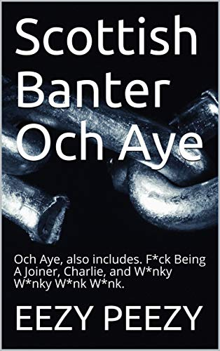 Scottish Banter Och Aye: Och Aye,  also includes. F*ck Being A Joiner, Charlie, and  W*nky W*nky W*nk W*nk. (English Edition)