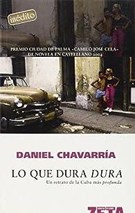 LO QUE DURA DURA: UN RETRATO DE LA CUBA MAS PROFUNDA par Daniel Chavarría