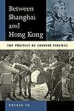 Between Shanghai and Hong Kong: The Politics of Chinese Cinemas