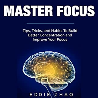Master Focus     Tips, Tricks, and Habits to Build Better Concentration and Develop Your Focus              By:                                                                                                                                 Eddie Zhao                               Narrated by:                                                                                                                                 Kyle Tyler McKinney                      Length: 1 hr and 18 mins     Not rated yet     Overall 0.0