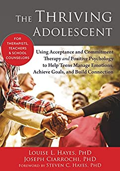 The Thriving Adolescent: Using Acceptance and Commitment Therapy and Positive Psychology to Help Teens Manage Emotions, Achieve Goals, and Build Connection by [Louise L. Hayes, Joseph V. Ciarrochi, Steven C. Hayes]