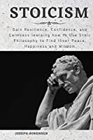 Stoicism: Gain Resilience, Confidence, and Calmness learning how to Use Stoic Philosophy to Find Inner Peace, Happiness and Wisdom