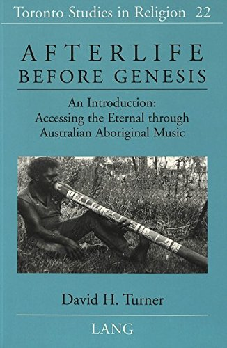 Afterlife Before Genesis: An Introduction: Accessing the Eternal through Australian Aboriginal Music (Toronto Studies in Religion, Band 22)