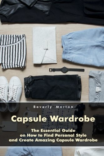 Capsule Wardrobe: The Essential Guide on How to Find Personal Style and Create Amazing Capsule Wardrobe: (Smart Wardrobe, Wardrobe Essentials, Minimalist Wardrobe) (Personal Style, Capsule Wardrobe)