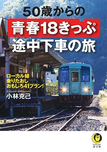 50歳からの青春18きっぷ 途中下車の旅: ローカル線乗りたおしおもしろ41プラン! (KAWADE夢文庫)