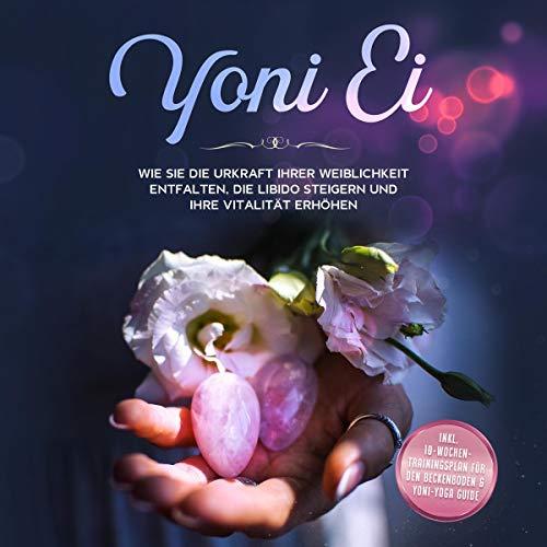 Yoni Ei. Wie Sie die Urkraft Ihrer Weiblichkeit entfalten, die Libido steigern und Ihre Vitalität erhöhen cover art