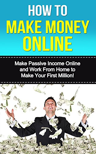 How to Make Money Online: Make Passive Income Online and Work From Home to Make Your First Million!