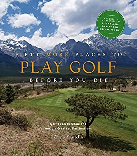 Fifty More Places to Play Golf Before You Die: Golf Experts Share the World's Greatest Destinations: 75 Recipes to Get the...