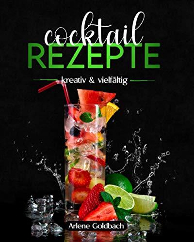 COCKTAIL REZEPTE kreativ & vielfältig: Rezepte mit Gin, Wodka, Rum, Whiskey, alkoholfreie Cocktails und vegane Cocktails