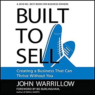 Built to Sell     Creating a Business That Can Thrive Without You              Written by:                                                                                                                                 John Warrillow                               Narrated by:                                                                                                                                 Erik Synnestvedt                      Length: 4 hrs and 24 mins     26 ratings     Overall 4.5