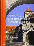 Die mittelalterlichen Stadtbefestigungen im deutschsprachigen Raum: Ein Handbuch - Thomas Biller