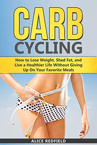 Carb Cycling: How to Lose Weight, Shed Fat, and Live a Healthier Life Without Giving Up On Your Favorite Meals