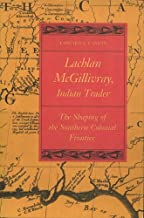 Lachlan McGillivray, Indian Trader: The Shaping of the Southern Colonial Frontier