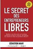 Le Secret des Entrepreneurs Libres - Réalisez vos rêves et devenez un Entrepreneur Libre, avec un système marketing simple, testé et éprouvé, qui fidélise vos clients et vend vos produits 24h/24 !