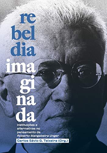 Rebeldia Imaginada: Instituições e alternativas no pensamento de Roberto Mangabeira Unger